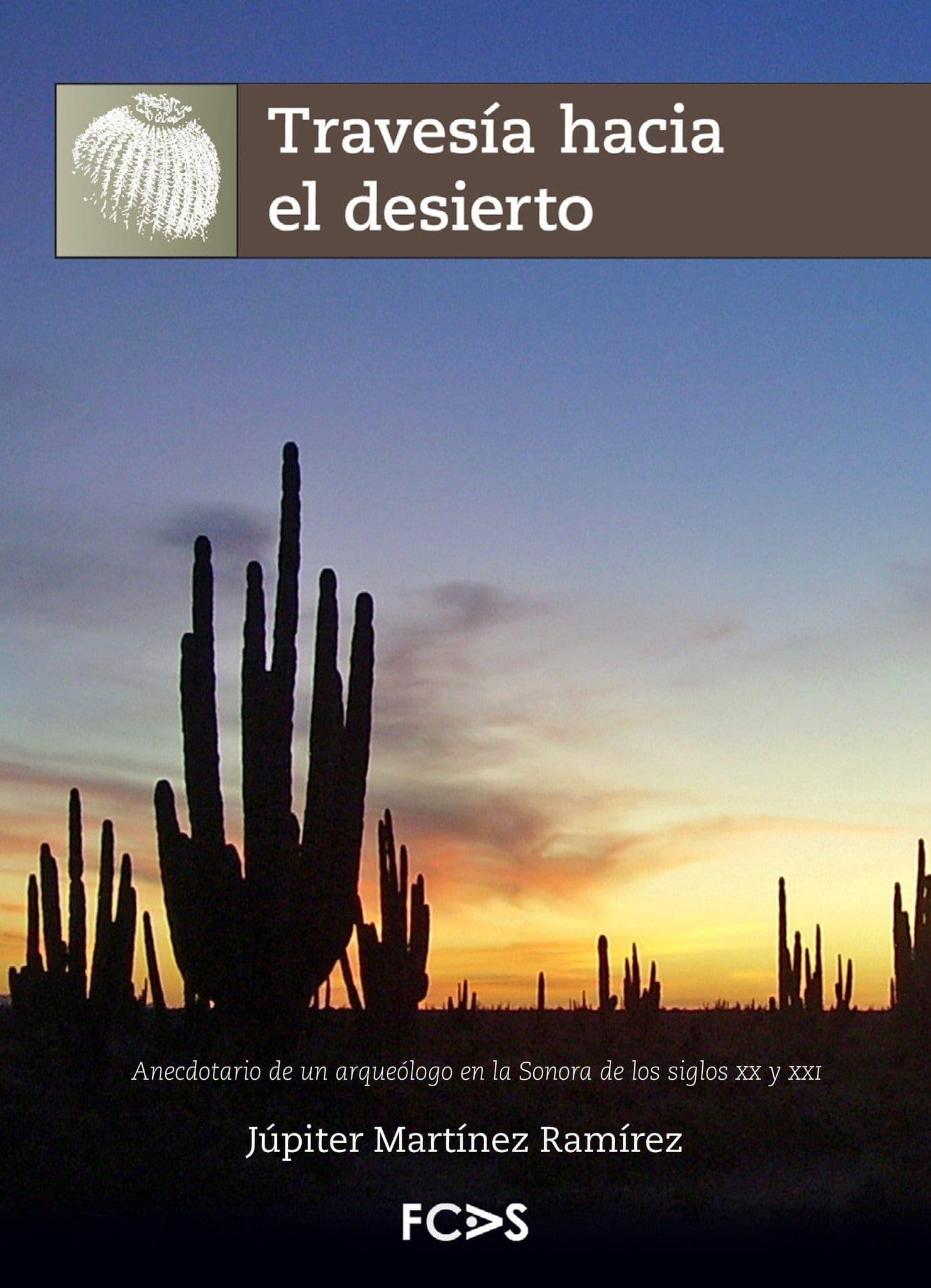 Travesía hacia el desierto. Anecdotario de un arqueólogo en la Sonora de los siglos XX y XXI